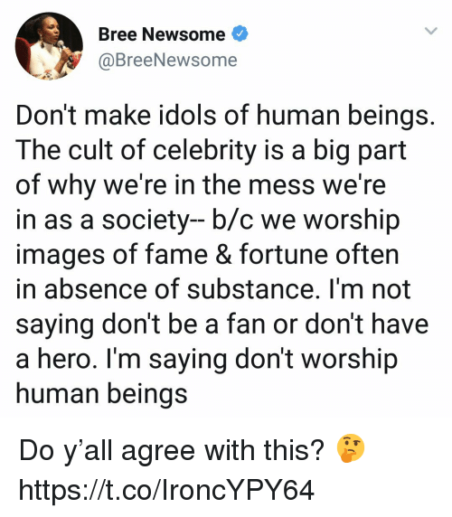 idols: Bree Newsome<  @BreeNewso  me  Don't make idols of human beings.  The cult of celebrity is a big part  of why we're in the mess we're  in as a society- b/c we worship  images of fame & fortune often  in absence of substance. I'm not  saying don't be a fan or don't have  a hero. Im saying don't worship  human beinas Do y'all agree with this? 🤔 https://t.co/IroncYPY64