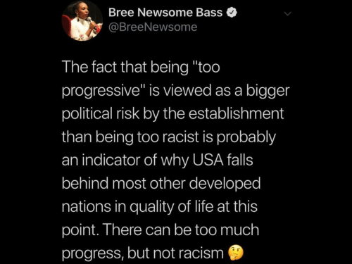 "Progressive: Bree Newsome Bass  @BreeNewsome  The fact that being ""too  progressive"" is viewed as a bigger  political risk by the establishment  than being too racist is probably  an indicator of why USA falls  behind most other developed  nations in quality of life at this  point. There can be too much  progress, but not racism"