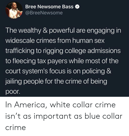 bass: Bree Newsome Bass  @BreeNewsome  The wealthy & powerful are engaging in  widescale crimes from human sex  trafficking to rigging college admissions  to fleecing tax payers while most of the  court system's focus is on policing &  jailing people for the crime of being  poor In America, white collar crime isn't as important as blue collar crime