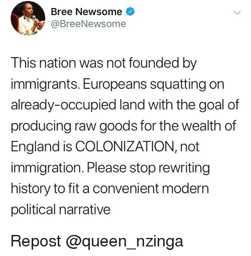 England, Memes, and Queen: Bree Newsome  @BreeNewsome  This nation was not founded by  immigrants. Europeans squatting on  already-occupied land with the goal of  producing raw goods for the wealth of  England is COLONIZATION, not  immigration. Please stop rewriting  history to fit a convenient modern  political narrative Repost @queen_nzinga