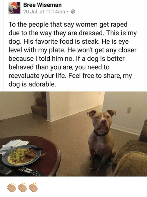 Feeling Free: Bree Wiseman  20 Jul. at 11:14am  To the people that say women get raped  due to the way they are dressed. This is my  dog. His favorite food is steak. He is eye  level with my plate. He won't get any closer  because l told him no. If a dog is better  behaved than you are, you need to  reevaluate your life. Feel free to share, my  dog is adorable. 👏🏽👏🏽👏🏽