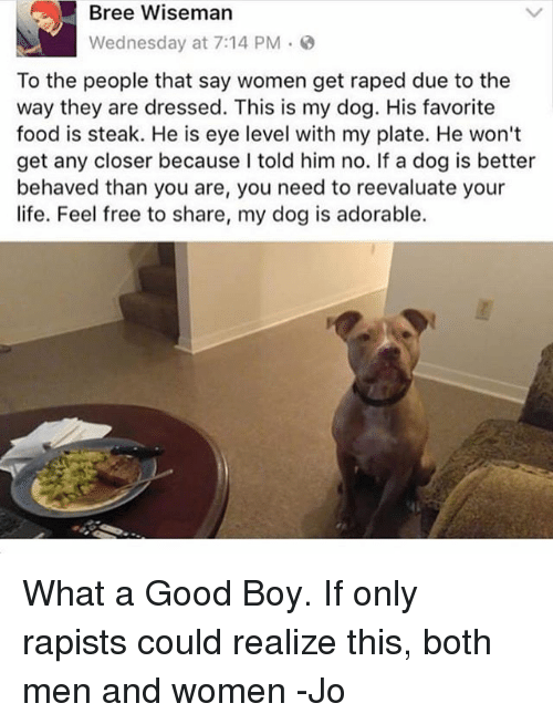 Food, Memes, and Free: Bree Wiseman  Wednesday at 7:14 PM .  To the people that say women get raped due to the  way they are dressed. This is my dog. His favorite  food is steak. He is eye level with my plate. He won't  get any closer because I told him no. If a dog is better  behaved than you are, you need to reevaluate your  ife. Feel free to share, my dog is adorable. What a Good Boy. If only rapists could realize this, both men and women -Jo