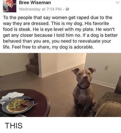 Reevaluate: Bree Wiseman  Wednesday at 7:14 PM.  To the people that say women get raped due to the  way they are dressed. This is my dog. His favorite  food is steak. He is eye level with my plate. He won't  get any closer because I told him no. If a dog is better  behaved than you are, you need to reevaluate your  life. Feel free to share, my dog is adorable. THIS
