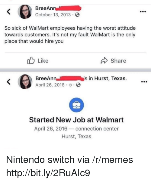 Nintendo Switch : BreeAn  October 13, 2013  So sick of WalMart employees having the worst attitude  towards customers. It's not my fault WalMart is the only  place that would hire you  b Like  Share  BreeAnn  April 26, 2016 .  n-- /  İys in Hurst, Texas.  Started New Job at Walmart  April 26, 2016-connection center  Hurst, Texas Nintendo switch via /r/memes http://bit.ly/2RuAIc9