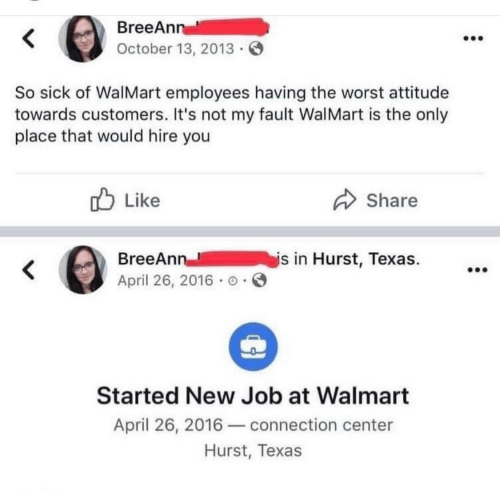 so sick: BreeAnn  October 13, 2013  So sick of WalMart employees having the worst attitude  towards customers. It's not my fault WalMart is the only  place that would hire you  Like  Share  is in Hurst, Texas.  BreeAnn  April 26, 2016 o  Started New Job at Walmart  April 26, 2016connection center  Hurst, Texas
