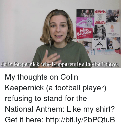 Apparently, Colin Kaepernick, and Dank: BREED  DEAR FEMINIST  SCREW YOUR  VICTIMIZATION  MAKE HIM  PEE HIS PANTS  FT  Colin Kaepernick, who is apparently a football player My thoughts on Colin Kaepernick (a football player) refusing to stand for the National Anthem:   Like my shirt? Get it here: http://bit.ly/2bPQtuB