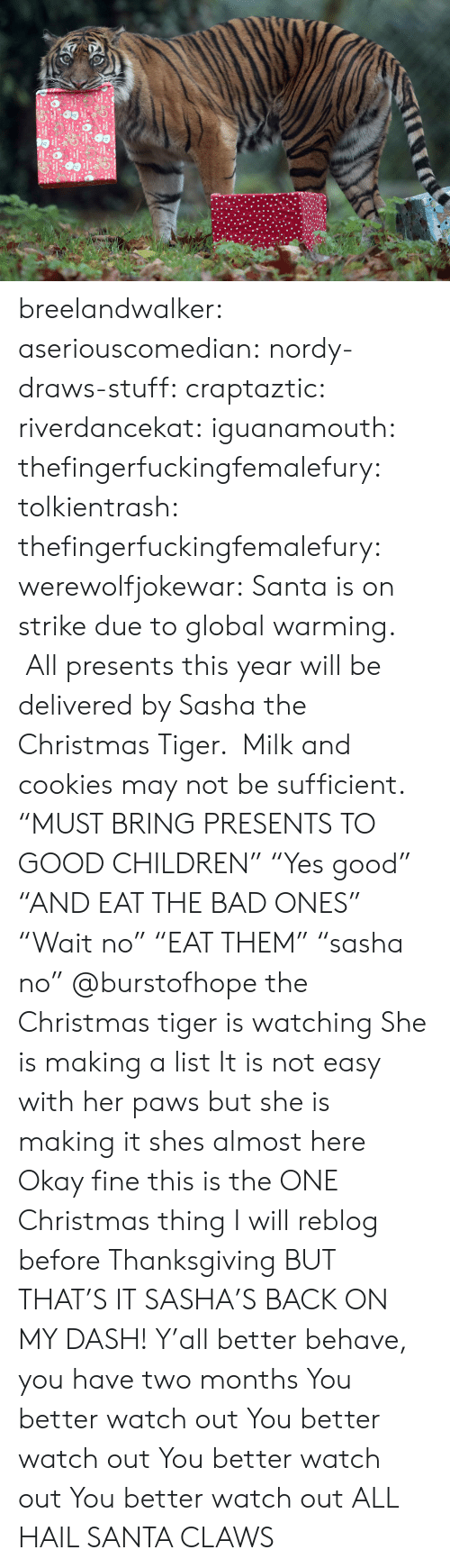 "dash: breelandwalker:  aseriouscomedian:  nordy-draws-stuff:   craptaztic:  riverdancekat:  iguanamouth:  thefingerfuckingfemalefury:  tolkientrash:  thefingerfuckingfemalefury:  werewolfjokewar:  Santa is on strike due to global warming.  All presents this year will be delivered by Sasha the Christmas Tiger.  Milk and cookies may not be sufficient.  ""MUST BRING PRESENTS TO GOOD CHILDREN"" ""Yes good"" ""AND EAT THE BAD ONES""  ""Wait no"" ""EAT THEM"" ""sasha no""   @burstofhope the Christmas tiger is watching  She is making a list  It is not easy with her paws but she is making it   shes almost here   Okay fine this is the ONE Christmas thing I will reblog before Thanksgiving BUT THAT'S IT  SASHA'S BACK ON MY DASH!  Y'all better behave, you have two months   You better watch out You better watch out You better watch out You better watch out  ALL HAIL SANTA CLAWS"