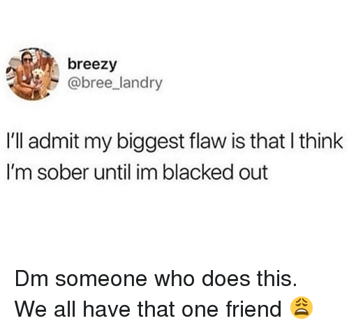 Blacked: breezy  @bree landry  I'll admit my biggest flaw is that l think  I'm sober until im blacked out Dm someone who does this. We all have that one friend 😩
