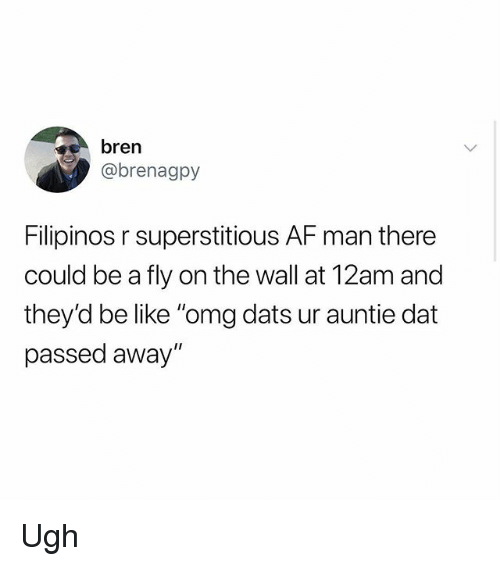 "Af, Be Like, and Memes: bren  @brenagpy  Filipinos r superstitious AF man there  could be a fly on the wall at 12am and  they'd be like ""omg dats ur auntie dat  passed away"" Ugh"