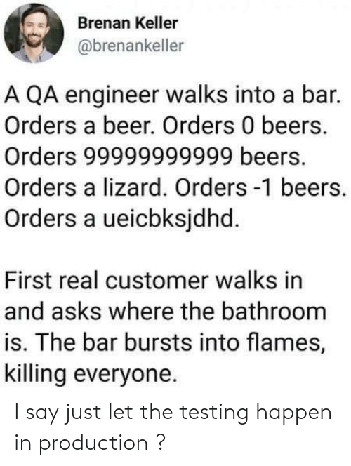 customer: Brenan Keller  @brenankeller  A QA engineer walks into a bar.  Orders a beer. Orders 0 beers.  Orders 99999999999 beers.  Orders a lizard. Orders -1 beers.  Orders a ueicbksjdhd.  First real customer walks in  and asks where the bathroom  is. The bar bursts into flames,  killing everyone. I say just let the testing happen in production ?