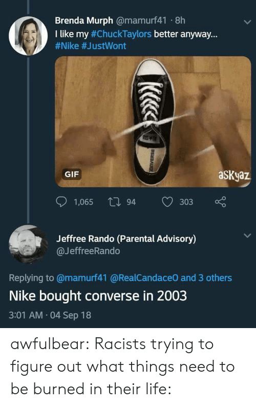 """Converse: Brenda Murph @mamurf41 8h  I like my #ChuckTaylors better anyway.""""  #Nike #JustWont  GIF  aSKyaz  1,065 tl 94  303  Jeffree Rando (Parental Advisory)  @JeffreeRando  Replying to @mamurf41 @RealCandaceO and 3 others  Nike bought converse in 2003  3:01 AM 04 Sep 18 awfulbear:  Racists trying to figure out what things need to be burned in their life:"""