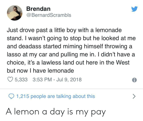 lawless: Brendan  BernardScrambls  Just drove past a little boy with a lemonade  stand. I wasn't going to stop but he looked at me  and deadass started miming himself throwing a  lasso at my car and pulling me in. I didn't have a  choice, it's a lawless land out here in the West  but now I have lemonade  5,333 3:53 PM - Jul 9, 2018  1,215 people are talking about this A lemon a day is my pay
