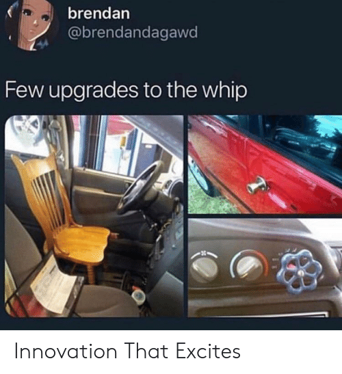 Brendan: brendan  @brendandagawd  Few upgrades to the whip Innovation That Excites