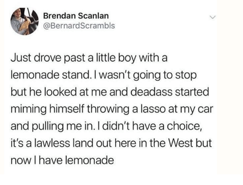 lawless: Brendan Scanlan  @BernardScrambls  Just drove past a little boy with a  lemonade stand.I wasn't going to stop  but he looked at me and deadass started  miming himself throwing a lasso at my car  and pulling me in. I didn't have a choice,  it's a lawless land out here in the West but  now I have lemonade