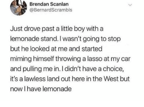 lawless: Brendan Scanlan  @BernardScrambls  Just drove past a little boy with a  lemonade stand.I wasn't going to stop  but he looked at me and started  miming himself throwing a lasso at my car  and pulling me in. I didn't have a choice,  it's a lawless land out here in the West but  now I have lemonade