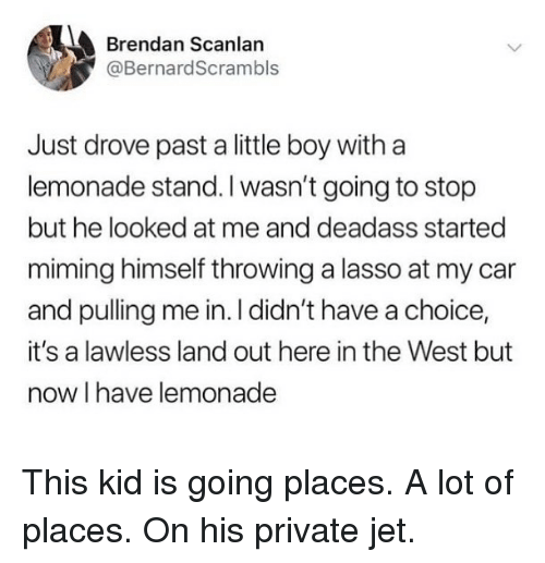 lawless: Brendan Scanlan  @BernardScrambls  Just drove past a little boy witha  lemonade stand. I wasn't going to stop  but he looked at me and deadass started  miming himself throwing a lasso at my car  and pulling me in. I didn't have a choice,  it's a lawless land out here in the West but  now I have lemonade This kid is going places. A lot of places. On his private jet.