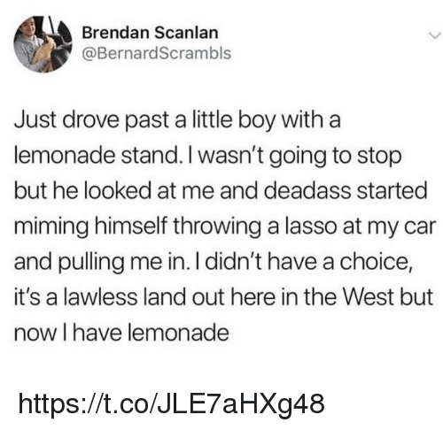 lawless: Brendan Scanlan  @BernardScrambls  Just drove past a little boy witha  lemonade stand. I wasn't going to stop  but he looked at me and deadass started  miming himself throwing a lasso at my car  and pulling me in. I didn't have a choice,  it's a lawless land out here in the West but  now I have lemonade https://t.co/JLE7aHXg48