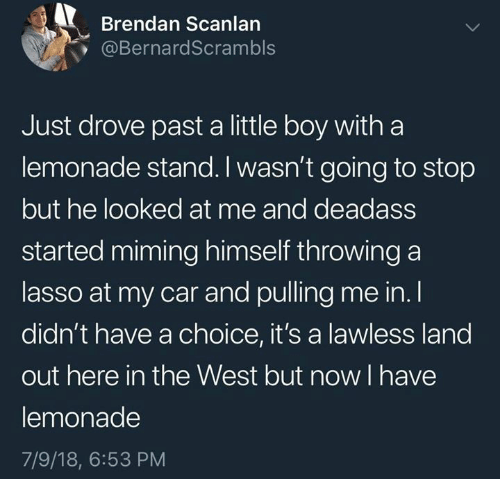 lawless: Brendan Scanlan  @BernardScrambls  Just drove past a little boy witha  lemonade stand. I wasn't going to stop  but he looked at me and deadass  started miming himself throwing a  lasso at my car and pulling me in. I  didn't have a choice, it's a lawless land  out here in the West but now I have  lemonade  7/9/18, 6:53 PM