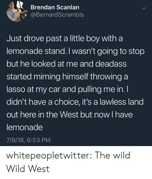 lawless: Brendan Scanlan  @BernardScrambls  Just drove past a little boy witha  lemonade stand. I wasn't going to stop  but he looked at me and deadass  started miming himself throwing a  lasso at my car and pulling me in. l  didn't have a choice, it's a lawless land  out here in the West but now I have  lemonade  7/9/18, 6:53 PM whitepeopletwitter: The wild Wild West