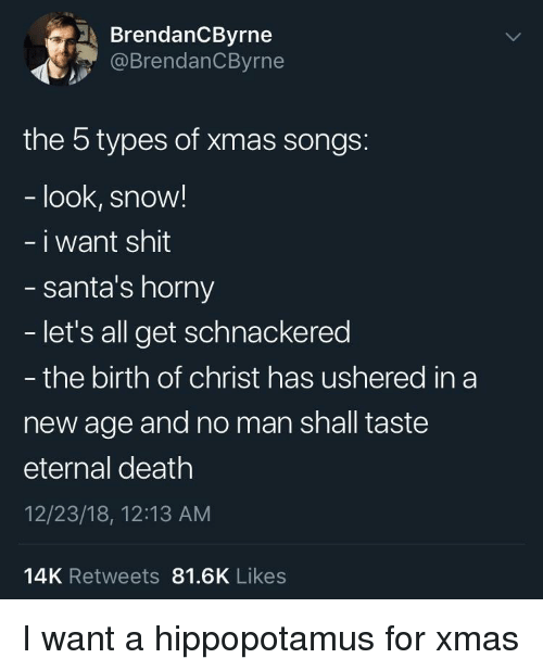 Santas: BrendanCByrne  @BrendanCByrne  the 5 types of xmas songs:  look, snow!  i want shit  santa's horny  let's all get schnackered  - the birth of christ has ushered in a  new age and no man shall taste  eternal death  12/23/18, 12:13 AM  14K Retweets 81.6K Likes I want a hippopotamus for xmas