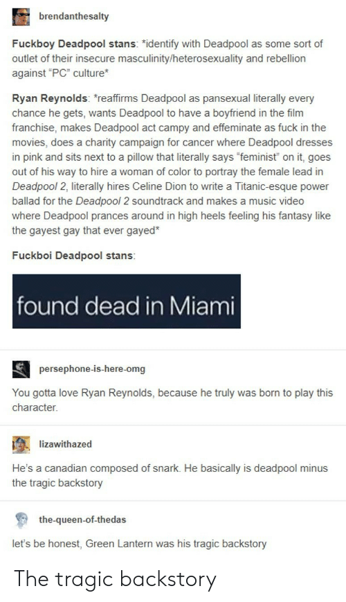 "Green Lantern: brendanthesalty  Fuckboy Deadpool stans: ""identify with Deadpool as some sort of  outlet of their insecure masculinity/heterosexuality and rebellion  against ""PC"" culture  Ryan Reynolds: reaffirms Deadpool as pansexual literally every  chance he gets, wants Deadpool to have a boyfriend in the film  franchise, makes Deadpool act campy and effeminate as fuck in the  movies, does a charity campaign for cancer where Deadpool dresses  in pink and sits next to a pillow that literally says ""feminist"" on it, goes  out of his way to hire a woman of color to portray the female lead in  Deadpool 2, literally hires Celine Dion to write a Titanic-esque power  ballad for the Deadpool 2 soundtrack and makes a music video  where Deadpool prances around in high heels feeling his fantasy like  the gayest gay that ever gayed*  Fuckboi Deadpool stans:  found dead in Miami  persephone-is-here-omg  You gotta love Ryan Reynolds, because he truly was born to play this  character.  ; -lizawithazed  .  He's a canadian composed of snark. He basically is deadpool minus  the tragic backstory  the-queen-of-thedas  let's be honest, Green Lantern was his tragic backstory The tragic backstory"