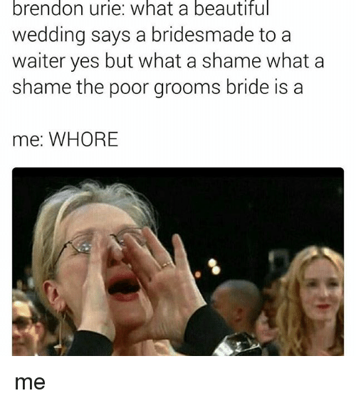 Memes, 🤖, and Yes: brendon urle: What a beautiful  wedding says a bridesmade to a  waiter yes but what a shame what a  shame the poor grooms bride is a  me: WHORE me