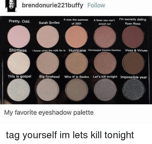 Feveral: brendonurie221buffy Follow  It was the summer A fever you can't  I'm secretly dating  Pretty. Odd  Sarah Smiles  Ryan Ross  of 2001  sweat out  Shirtless  I know what the milk fic is  Hurricane  Champagne Cocaine Gasoline  Vices & Virtues  This is gospel  Big forehead  Who tf is Beebo Let's kill tonight Impossible year  My favorite eyeshadow palette tag yourself im lets kill tonight