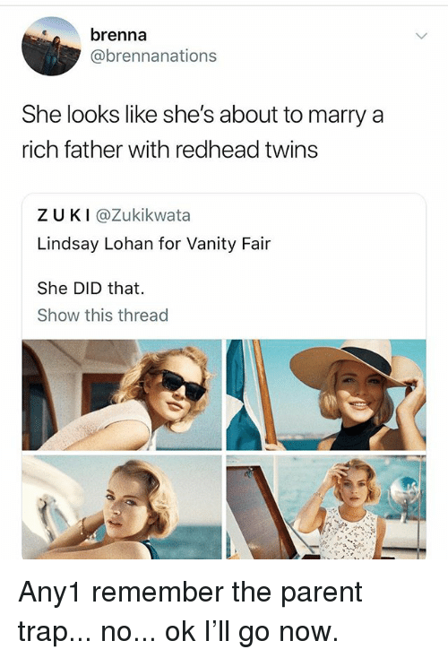 Trap, Lindsay Lohan, and Twins: brenna  @brennanations  She looks like she's about to marry a  rich father with redhead twins  ZUKI @Zukikwata  Lindsay Lohan for Vanity Fair  She DID that.  Show this thread Any1 remember the parent trap... no... ok I'll go now.
