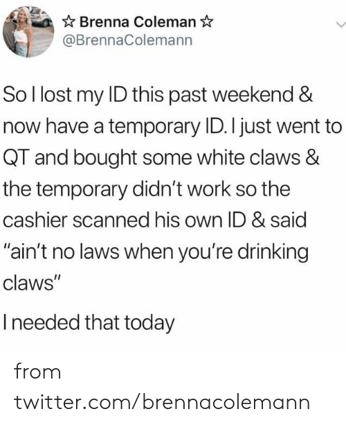 """coleman: Brenna Coleman  @BrennaColemann  So I lost my ID this past weekend &  now have a temporary ID. I just went to  QT and bought some white claws &  the temporary didn't work so the  cashier scanned his own ID & said  """"ain't no laws when you're drinking  claws""""  Ineeded that today from twitter.com/brennacolemann"""