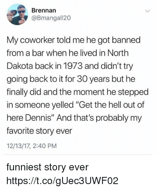 """get the hell out: Brennan  @Bmangall20  My coworker told me he got banned  from a bar when he lived in North  Dakota back in 1973 and didn't try  going back to it for 30 years but he  finally did and the moment he stepped  in someone yelled """"Get the hell out of  here Dennis"""" And that's probably my  favorite story ever  12/13/17, 2:40 PM funniest story ever https://t.co/gUec3UWF02"""