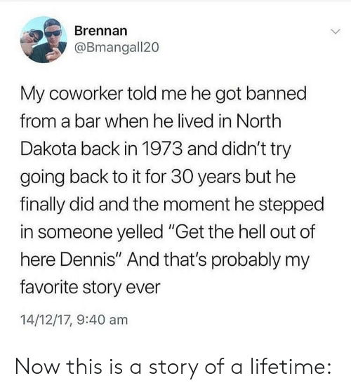 """get the hell out: Brennan  @Bmangall20  My coworker told me he got banned  from a bar when he lived in North  Dakota back in 1973 and didn't try  going back to it for 30 years but he  finally did and the moment he stepped  in someone yelled """"Get the hell out of  here Dennis"""" And that's probably my  favorite story ever  14/12/17, 9:40 am Now this is a story of a lifetime:"""