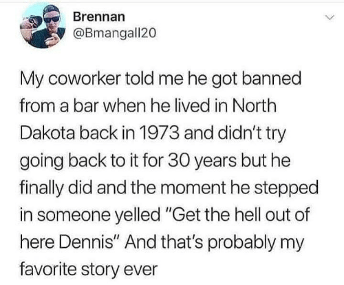 """get the hell out: Brennan  @Bmangall20  My coworker told me he got banned  from a bar when he lived in North  Dakota back in 1973 and didn't try  going back to it for 30 years but he  finally did and the moment he stepped  in someone yelled """"Get the hell out of  here Dennis"""" And that's probably my  favorite story ever"""