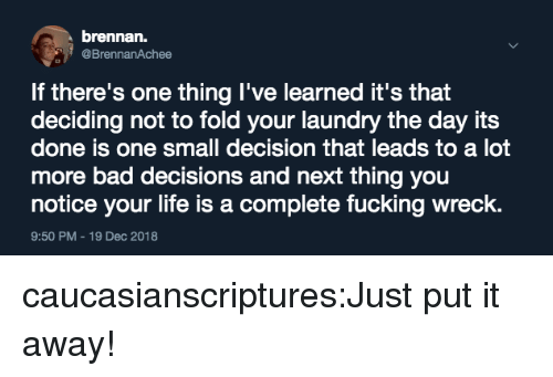 Bad, Laundry, and Life: brennan.  @BrennanAchee  If there's one thing I've learned it's that  deciding not to fold your laundry the day its  done is one small decision that leads to a lot  more bad decisions and next thing you  notice your life is a complete fucking wreck.  9:50 PM-19 Dec 2018 caucasianscriptures:Just put it away!