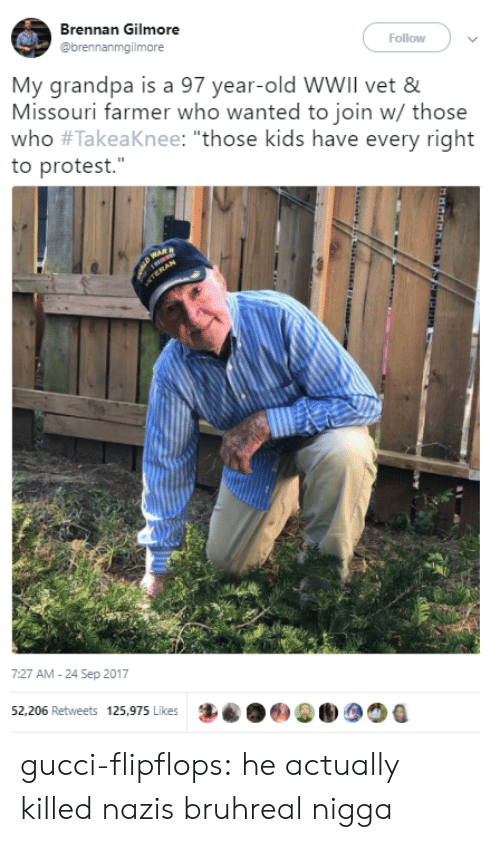 """gilmore: Brennan Gilmore  @brennanmgilmore  Follow  My grandpa is a 97 year-old WWIll vet &  Missouri farmer who wanted to join w/ those  who #TakeaKnee: """"those kids have every right  to protest.""""  7:27 АМ-24 Sep 2017  52,206 Retweets 125,975 Likes  .6)0  1 gucci-flipflops:  he actually killed nazis bruhreal nigga"""