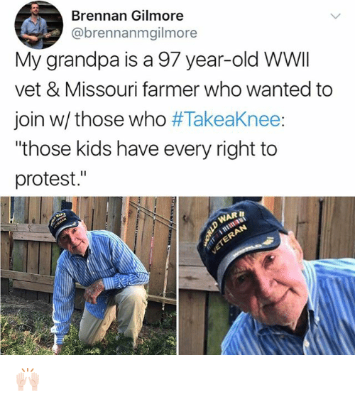"""gilmore: Brennan Gilmore  @brennanmgilmore  My grandpa is a 97 year-old WWI  vet & Missouri farmer who wanted to  join w/ those who #Takeaknee:  """"those kids have every right to  protest."""" 🙌🏻"""