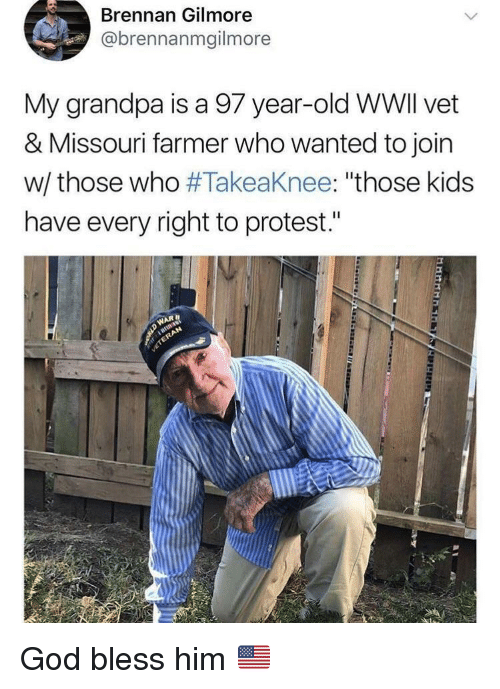 """gilmore: Brennan Gilmore  @brennanmgilmore  My grandpa is a 97 year-old WWlI vet  & Missouri farmer who wanted to join  w/ those who #Takeaknee: """"those kids  have every right to protest."""" God bless him 🇺🇸"""