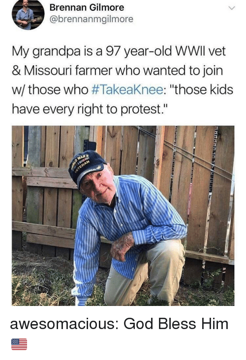 """gilmore: Brennan Gilmore  @brennanmgilmore  My grandpa is a 97 year-old WWlI vet  & Missouri farmer who wanted to join  w/ those who #Takeaknee: """"those kids  have every right to protest."""" awesomacious:  God Bless Him 🇺🇸"""