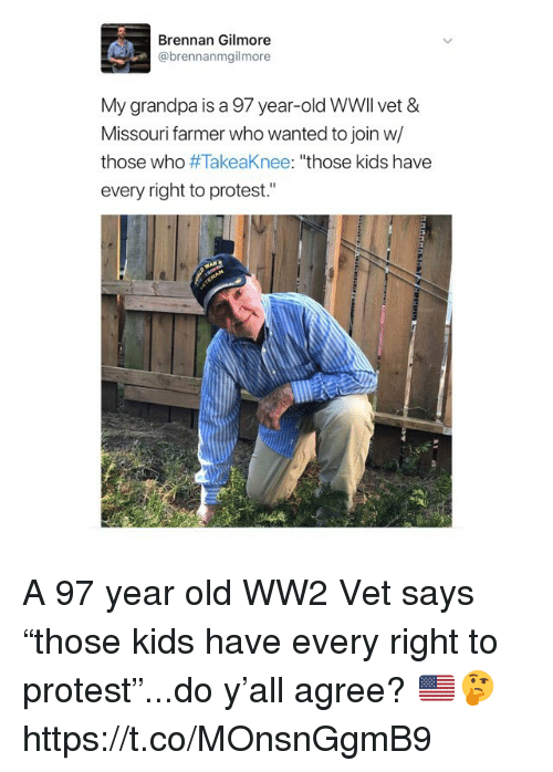 "Protest, Grandpa, and Kids: Brennan Gilmore  @brennanmgilmore  My grandpa is a 97 year-old WWll vet &  Missouri farmer who wanted to join w/  those who #TakeaKnee: ""those kids have  every right to protest."" A 97 year old WW2 Vet says ""those kids have every right to protest""...do y'all agree? 🇺🇸🤔 https://t.co/MOnsnGgmB9"