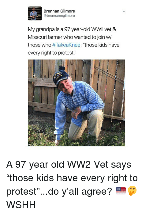 "Memes, Protest, and Wshh: Brennan Gilmore  @brennanmgilmore  My grandpa is a 97 year-old WWll vet &  Missouri farmer who wanted to join w/  those who #TakeaKnee: ""those kids have  every right to protest."" A 97 year old WW2 Vet says ""those kids have every right to protest""...do y'all agree? 🇺🇸🤔 WSHH"