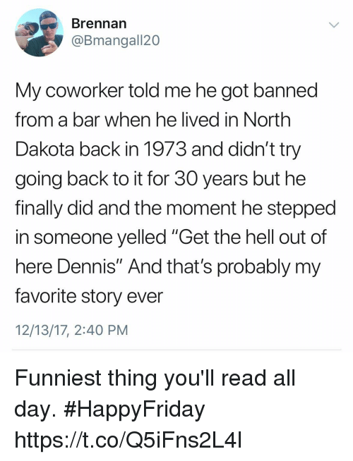 "Funny, Hell, and Back: Brennarn  @Bmangall20  My coworker told me he got banned  from a bar when he lived in North  Dakota back in 1973 and didn't try  going back to it for 30 years but he  finally did and the moment he stepped  in someone yelled ""Get the hell out of  here Dennis"" And that's probably my  favorite story ever  12/13/17, 2:40 PM Funniest thing you'll read all day. #HappyFriday https://t.co/Q5iFns2L4l"