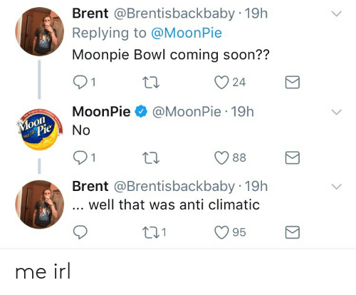 Anti Climatic: Brent @Brentisbackbaby 19h  Replying to @MoonPie  Moonpie Bowl coming soon??  24  MoonPie@MoonPie 19h  onl  0  Brent @Brentisbackbaby 19h  well that was anti climatic  С 95  01 me irl