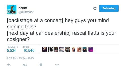 rascals: brent  Following  @murrman 55  [backstage at a concert hey guys you mind  signing this?  [next day at car dealership] rascal flatts is your  cosigner?  RETWEETS LIKES  5,534  10,540  2:32 AM 15 Sep 2015