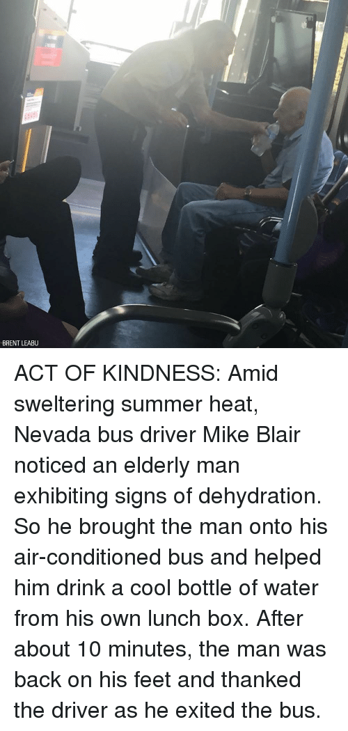 Memes, Summer, and Cool: BRENT LEABU ACT OF KINDNESS: Amid sweltering summer heat, Nevada bus driver Mike Blair noticed an elderly man exhibiting signs of dehydration. So he brought the man onto his air-conditioned bus and helped him drink a cool bottle of water from his own lunch box. After about 10 minutes, the man was back on his feet and thanked the driver as he exited the bus.