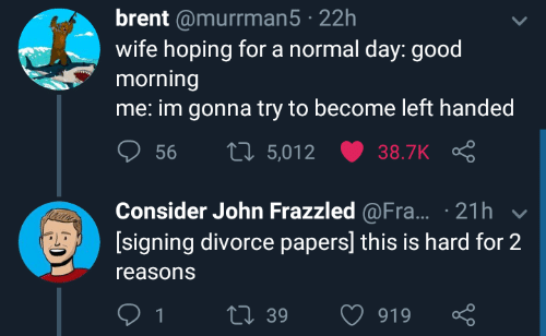 hoping: brent @murrman5 22h  wife hoping for a normal day: good  morning  me: im gonna try to become left handed  ס 56 t 5,012 ש38.TK Ç  Consider John Frazzled @Fra... 21h  [signing divorce papers] this is hard for 2  reasons  39  919