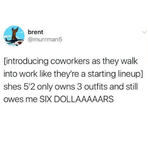 Work, Coworkers, and They: brent  @murrman5  [introducing coworkers as they walk  into work like they're a starting lineup]  shes 5'2 only owns 3 outfits and still  owes me SIX DOLLAAAAARS