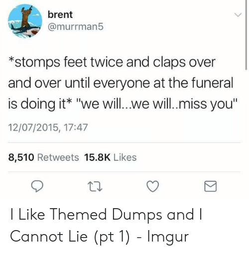 """And I Cannot Lie: brent  @murrman5  *stomps feet twice and claps over  and over until everyone at the funeral  is doing it* """"we will...we will.miss you""""  12/07/2015, 17:47  8,510 Retweets 15.8K Likes I Like Themed Dumps and I Cannot Lie (pt 1) - Imgur"""