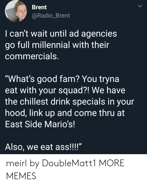 """specials: Brent  @Radio_Brent  I can't wait until ad agencies  go full millennial with their  commercials,  """"What's good fam? You tryna  eat with your squad?! We have  the chillest drink specials in your  hood, link up and come thru at  East Side Mario's!  Also, we eat ass!!!"""" meirl by DoubleMatt1 MORE MEMES"""