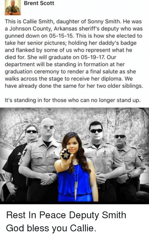 Older Siblings: Brent Scott  This is Callie Smith, daughter of Sonny Smith. He was  a Johnson County, Arkansas sheriff's deputy who was  gunned down on 05-15-15. This is how she elected to  take her senior pictures; holding her daddy's badge  and flanked by some of us who represent what he  died for. She will graduate on 05-19-17. Our  department will be standing in formation at her  graduation ceremony to render a final salute as she  walks across the stage to receive her diploma. We  have already done the same for her two older siblings.  It's standing in for those who can no longer stand up. Rest In Peace Deputy Smith God bless you Callie.