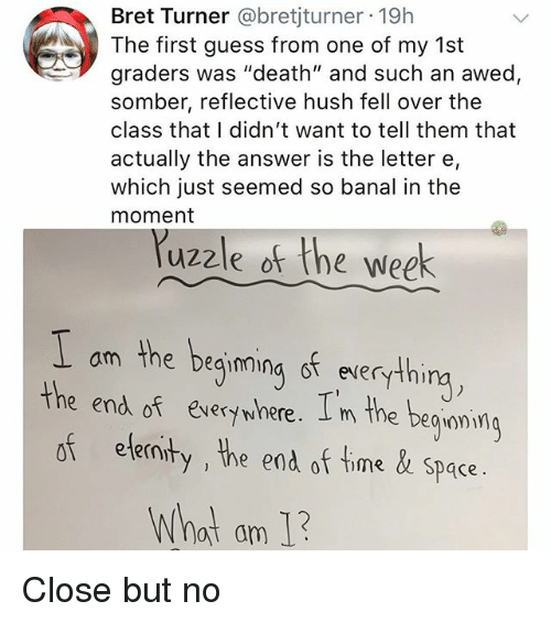 "Memes, Death, and Guess: Bret Turner @bretjturner 19h  The first guess from one of my 1st  graders was ""death"" and such an awed,  somber, reflective hush fell over the  class that I didn't want to tell them that  actually the answer is the letter e,  which just seemed so banal in the  moment  uzzle of the week  am the beqimina st everythi  the end of eversywhere. I m the beguami  of ele  ninty , he end of time& space.  What am 1 Close but no"