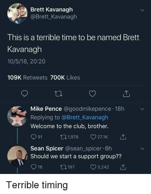 pence: Brett Kavanagh  @Brett_Kavanagh  This is a terrible time to be named Brett  Kavanagh  10/5/18, 20:20  109K Retweets 700K Likes  Mike Pence @goodmikepence 18h  Replying to @Brett_Kavanagh  Welcome to the club, brother.  ロ1,978 27.1k  91  Sean Spicer @sean_spicer. 6h  Should we start a support group??  18  12197  С 3242  11, Terrible timing